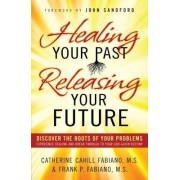 Healing Your Past, Releasing Your Future by Catherine Cahill Fabiano