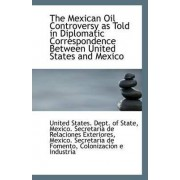 The Mexican Oil Controversy as Told in Diplomatic Correspondence Between United States and Mexico by United States Dept of State