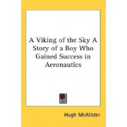 A Viking of the Sky a Story of a Boy Who Gained Success in Aeronautics by Hugh McAlister