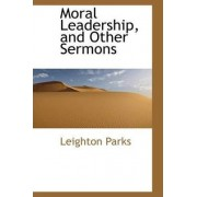 Moral Leadership, and Other Sermons by Leighton Parks