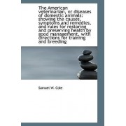 The American Veterinarian, or Diseases of Domestic Animals by Samuel W Cole