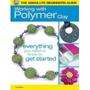 The Absolute Beginners Guide: Working with Polymer Clay by Lori Wilkes