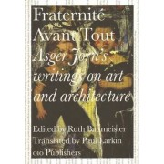 Fraternite Avant Tout - Asger Jorn's Writings on Art and Architecture, 1938-1957 by Ruth Baumeister