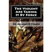 The Violent Are Taking It by Force: Aggressively Taking What Belongs to You in the Name of Jesus
