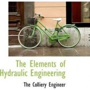 The Elements of Hydraulic Engineering by The Colliery Engineer
