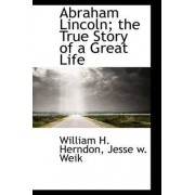 Abraham Lincoln; The True Story of a Great Life by William H Herndon