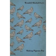 Making Pigeons Pay - A Manual Of Practical Information On The Management, Selection, Breeding, Feeding, And Marketing Of Pigeons by Wendell Mitchell Levi