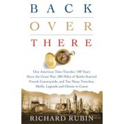Back Over There: One American Time-Traveler, 100 Years Since the Great War, 500 Miles of Battle-Scarred French Countryside, and Too Man, Hardcover