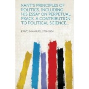 Kant's Principles of Politics, Including His Essay on Perpetual Peace. a Contribution to Political Science... by Immanuel Kant
