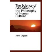 The Science of Education; Or the Philosophy of Human Culture by John Ogden