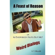 A Feast of Reason Or, Is Everybody Nuts But Me? by V T Miller