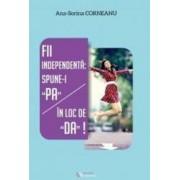 Fii independenta Spune-i PA in loc de DA - Ana-Sorina Corneanu