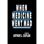 When Medicine Went Mad by Arthur L. Caplan