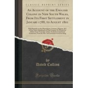 An Account of the English Colony in New South Wales, from Its First Settlement in January 1788, to August 1801 by David Collins