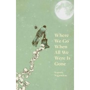 Where We Go When All We Were Is Gone by Sequoia Nagamatsu