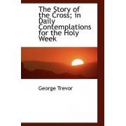 The Story of the Cross; In Daily Contemplations for the Holy Week by George Trevor
