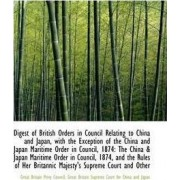 Digest of British Orders in Council Relating to China and Japan, with the Exception of the China and by Great Britain Sup Britain Privy Council