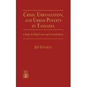 Crisis, Urbanization and Urban Poverty in Tanzania by Joe Lugalla