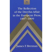 The Reflection of the Dreyfus Affair in the European Press,1897-1899 by James F. Brennan