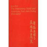 The Missionary Mind and American East Asia Policy, 1911-15 by James Reed
