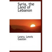 Syria, the Land of Lebanon by Leary Lewis Gaston
