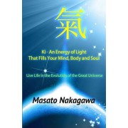 KI an Energy of Light That Fills Your Mind, Body, and Soul: Live Life in the Evolution of the Great Universe