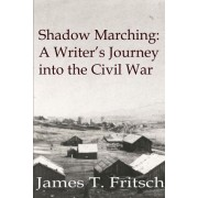 Shadow Marching: A Writer's Journey Into the Civil War