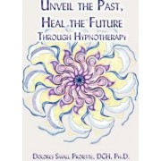 Unveil the Past, Heal the Future Through Hypnotherapy by Small Dolores Proiette