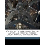 Catalogue of Drawings by British Artists and Artist of Foreign Origin Working in Great Britain Volume 4 by British Museum Dept of Prints and Draw