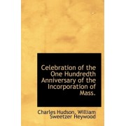 Celebration of the One Hundredth Anniversary of the Incorporation of Mass. by William Sweetzer Heywood Charle Hudson