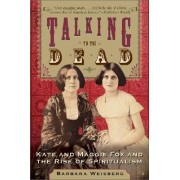 Talking To The Dead: Kate And Maggie Fox And The Rise Of Spiritualism by Barbara Weisberg