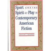 Sport and the Spirit of Play in Contemporary American Fiction by Christian K. Messenger