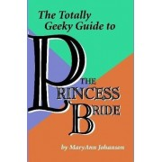 The Totally Geeky Guide to The Princess Bride by Maryann Johanson