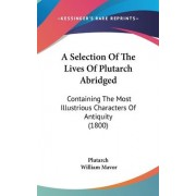 A Selection of the Lives of Plutarch Abridged by William Mavor