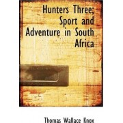 Hunters Three; Sport and Adventure in South Africa by Thomas Wallace Knox