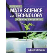 Inquiry into Math, Science and Technology for Teaching Young Children by Arleen Prairie