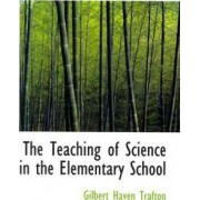The Teaching of Science in the Elementary School by Gilbert Haven Trafton