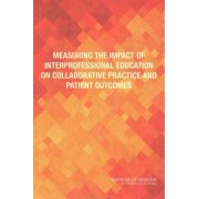 Measuring the Impact of Interprofessional Education on Collaborative Practice and Patient Outcomes by Committee on Measuring the Impact of Interprofessional Education on Collaborative Practice and Patient Outcomes