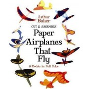 Cut and Assemble Paper Airplanes That Fly by Arthur Baker