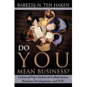 Do You Mean Business? Technical/Non-Technical Collaboration, Business Development and You by Babette N Ten Haken