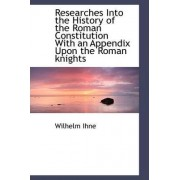 Researches Into the History of the Roman Constitution with an Appendix Upon the Roman Knights by Wilhelm Ihne