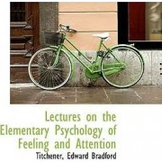 Lectures on the Elementary Psychology of Feeling and Attention by Titchener Edward Bradford