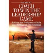 Coach to Win the Leadership Game Coach to Win the Leadership Game by Pete Walsh