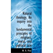 Natural Theology. an Inquiry Into the Fundamental Principles of Religious, Moral, and Political Scie by W R Pirie