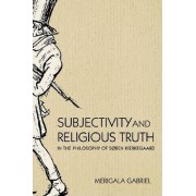 Subjectivity and Religious Truth in the Philosophy of Soren Kierkegaard by Merigala Gabriel