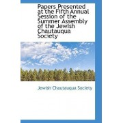 Papers Presented at the Fifth Annual Session of the Summer Assembly of the Jewish Chautauqua Society by Jewish Chautauqua Society