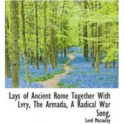 Lays of Ancient Rome Together with Lvry, the Armada, a Radical War Song by Lord Macaulay
