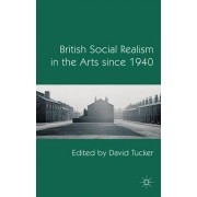 British Social Realism in the Arts Since 1940 by David Tucker