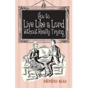 How to Live Like a Lord without Really Trying by Shepherd Mead
