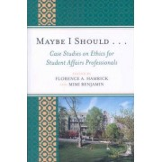 Maybe I Should...Case Studies on Ethics for Student Affairs Professionals by Florence A. Hamrick
